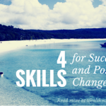 4 Skills you will need for Success and Positive Change